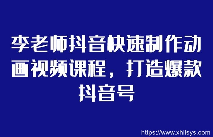 李老师抖音动画视频制作_零基础快速打造爆款抖音号